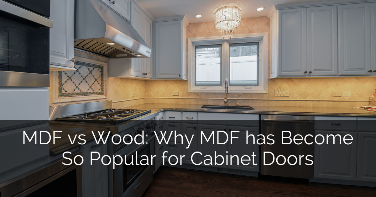 Mdf Vs Wood Why Mdf Has Become So Popular For Cabinet Doors Home Remodeling Contractors